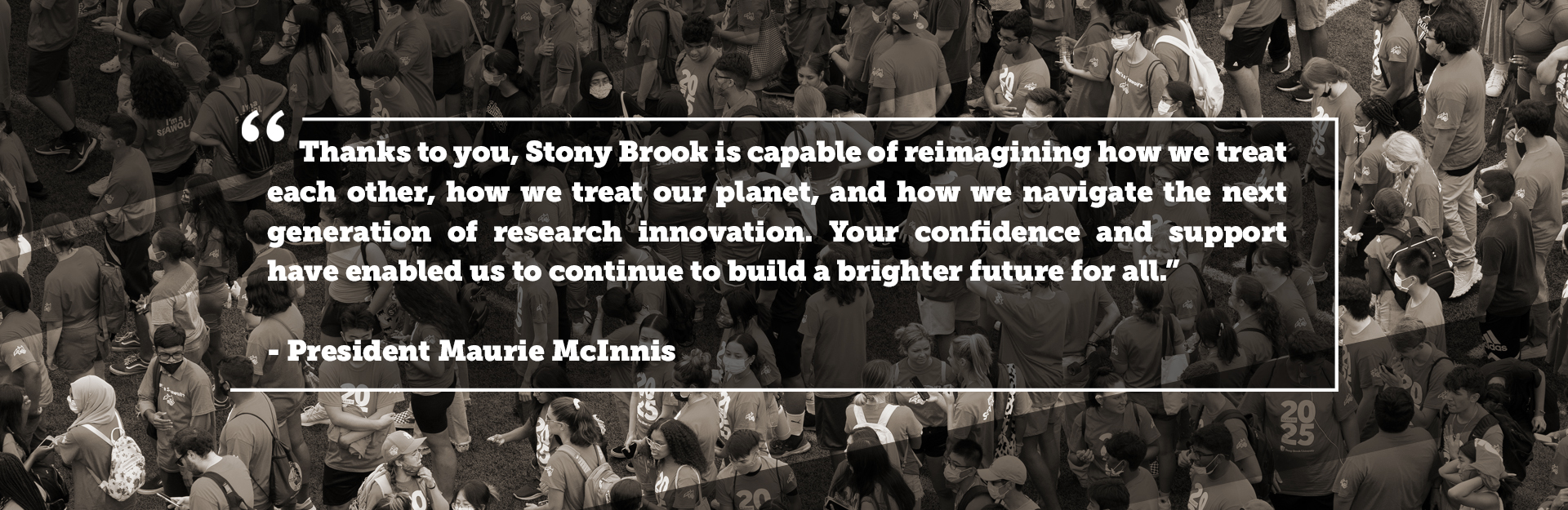 Thanks to you, Stony Brook is capable of reimagining how we treat each other, how we treat our planet, and how we navigate the next generation of research innovation. Your confidence and support have enabled us to continue to build a brighter future for all. - President Maurie McInnis