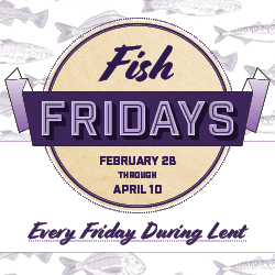 Fish Fridays (February 28 through April 10)