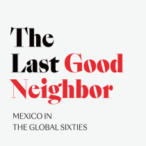 The Last Good Neighbor: Mexico in the Global Sixties
